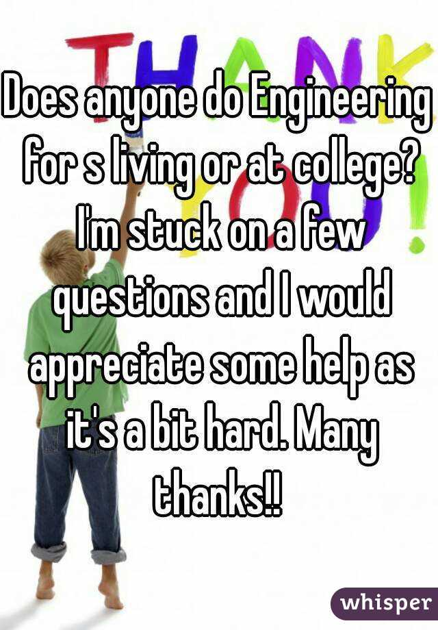 Does anyone do Engineering for s living or at college? I'm stuck on a few questions and I would appreciate some help as it's a bit hard. Many thanks!!