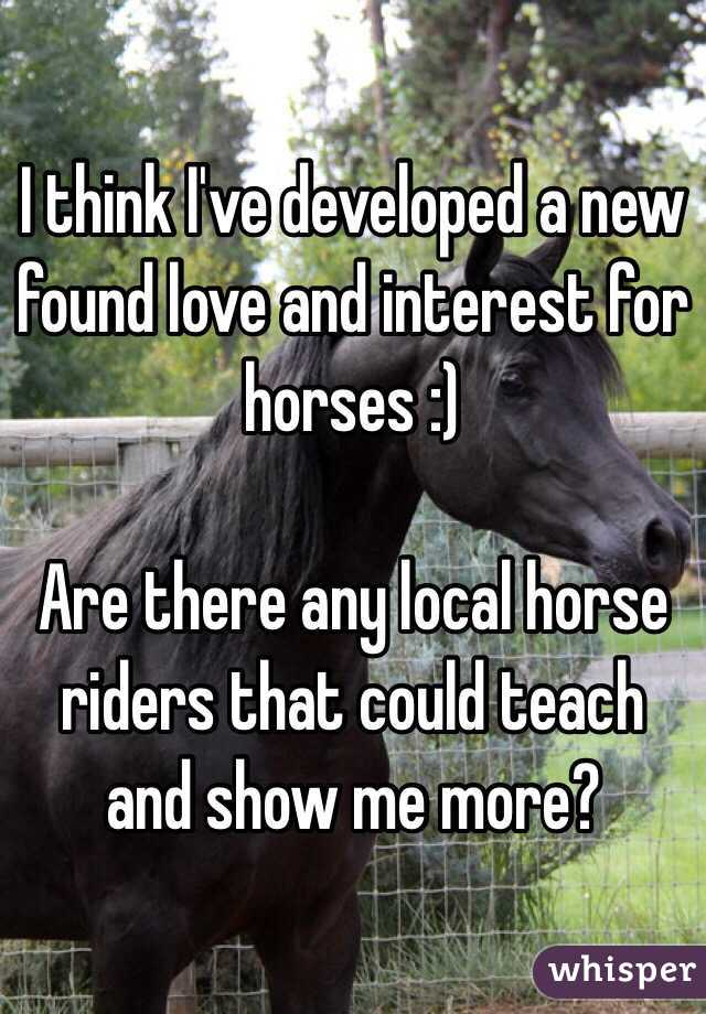 I think I've developed a new found love and interest for horses :)   Are there any local horse riders that could teach and show me more?