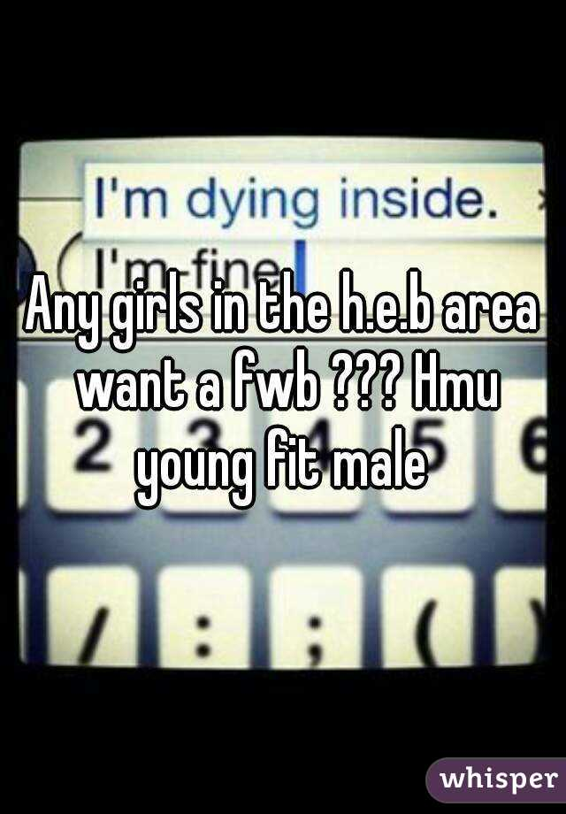 Any girls in the h.e.b area want a fwb ??? Hmu young fit male