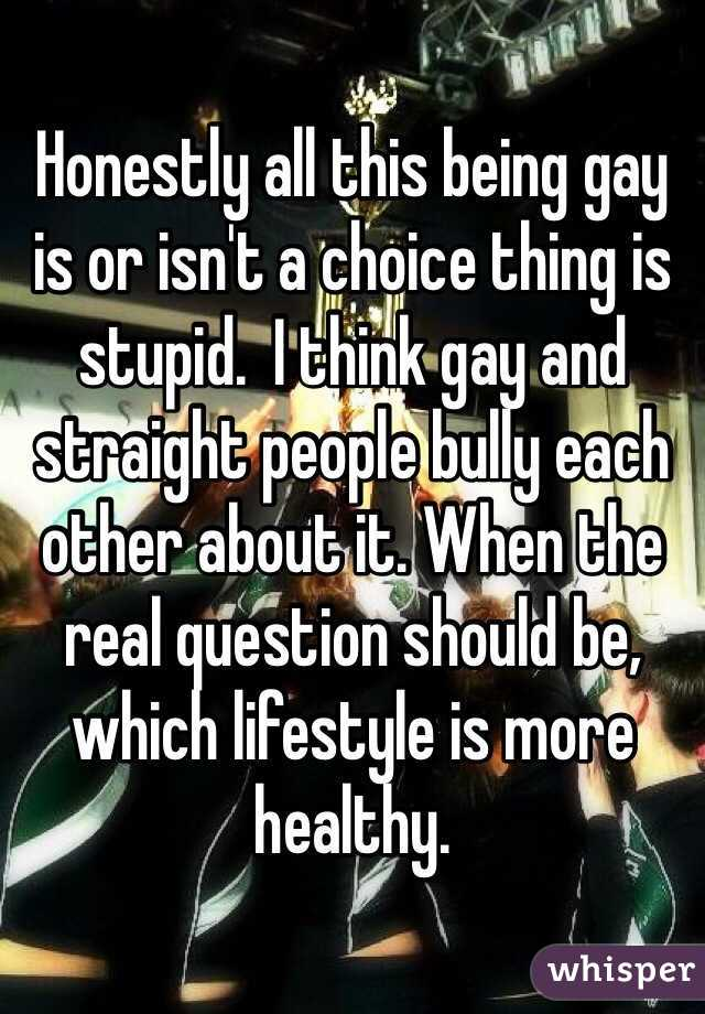 Honestly all this being gay is or isn't a choice thing is stupid.  I think gay and straight people bully each other about it. When the real question should be, which lifestyle is more healthy.