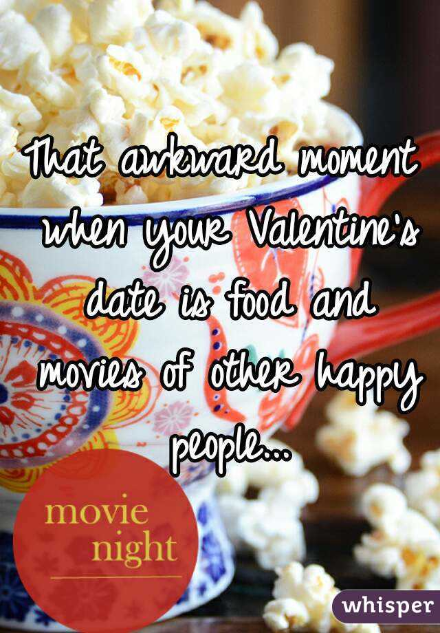 That awkward moment when your Valentine's date is food and movies of other happy people...