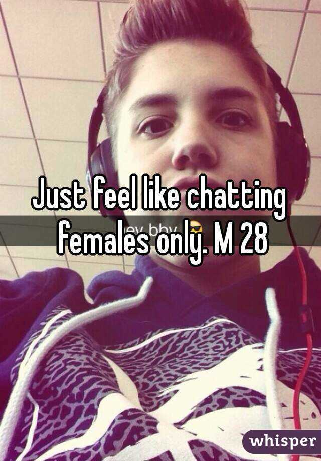 Just feel like chatting females only. M 28