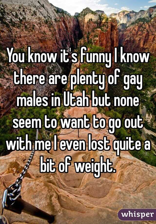 You know it's funny I know there are plenty of gay males in Utah but none seem to want to go out with me I even lost quite a bit of weight.