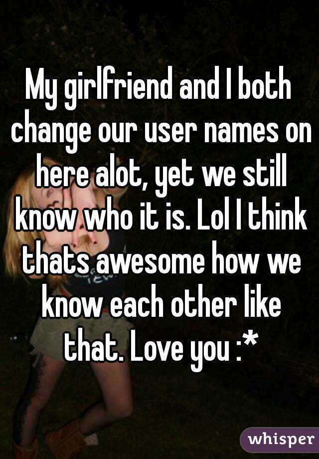 My girlfriend and I both change our user names on here alot, yet we still know who it is. Lol I think thats awesome how we know each other like that. Love you :*
