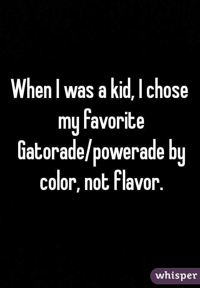 When I was a kid, I chose my favorite Gatorade/powerade by color, not flavor.