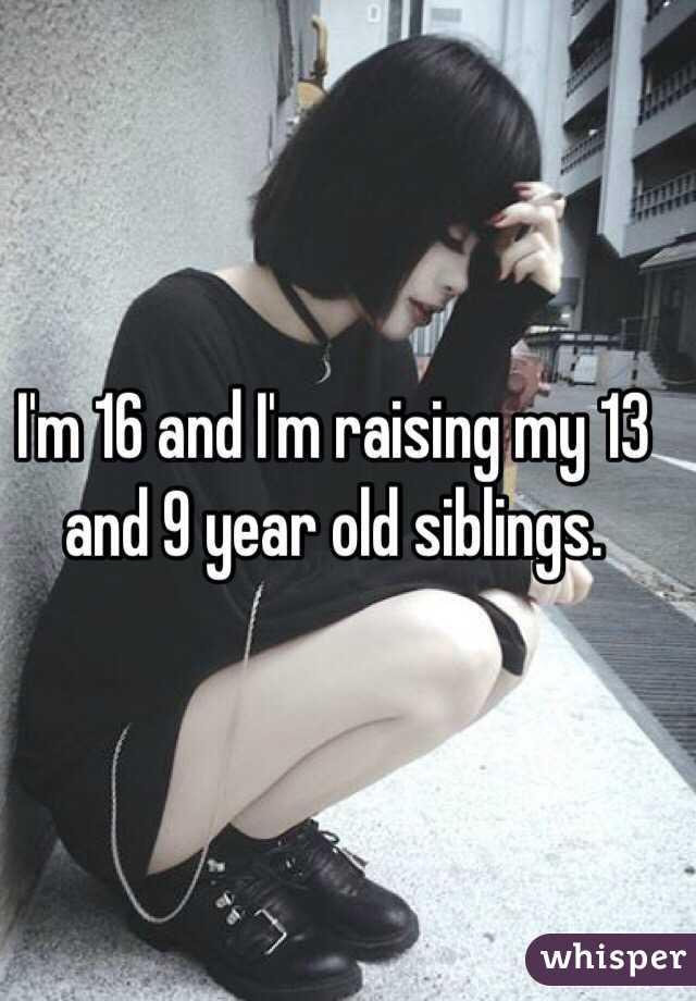 I'm 16 and I'm raising my 13 and 9 year old siblings.