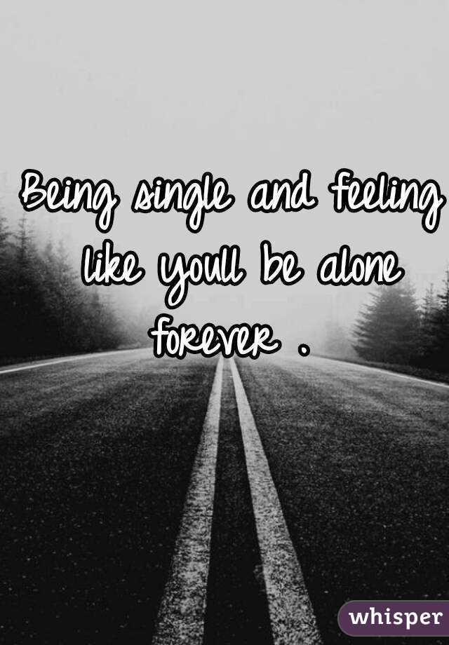 Being single and feeling like youll be alone forever .