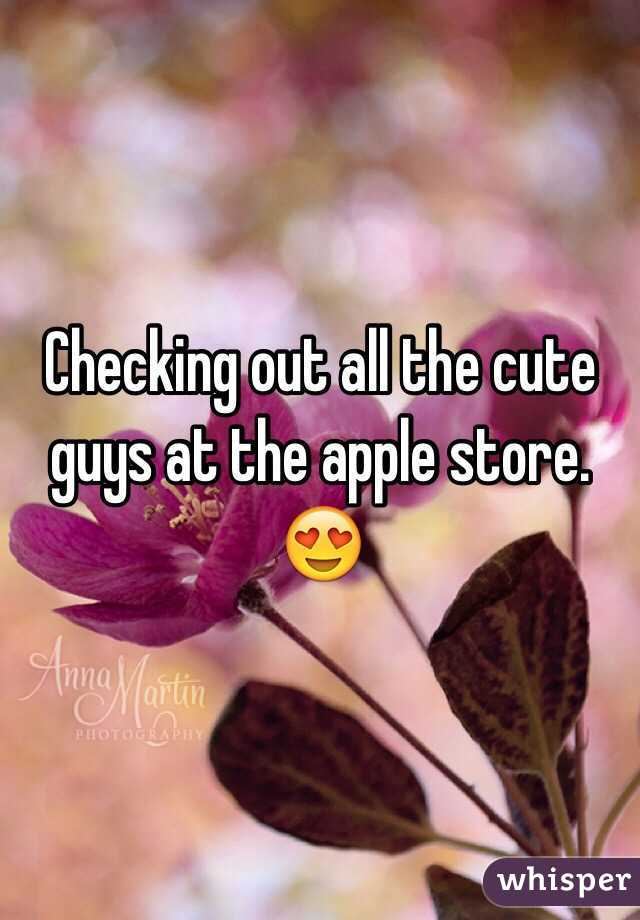 Checking out all the cute guys at the apple store. 😍