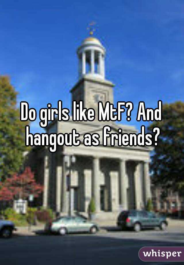 Do girls like MtF? And hangout as friends?