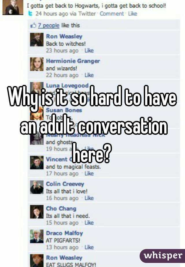 Why is it so hard to have an adult conversation here?