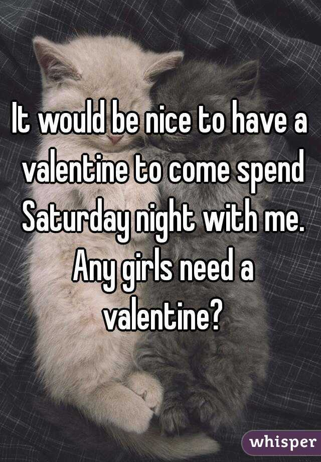 It would be nice to have a valentine to come spend Saturday night with me. Any girls need a valentine?