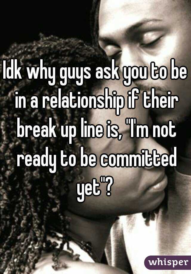 """Idk why guys ask you to be in a relationship if their break up line is, """"I'm not ready to be committed yet""""?"""