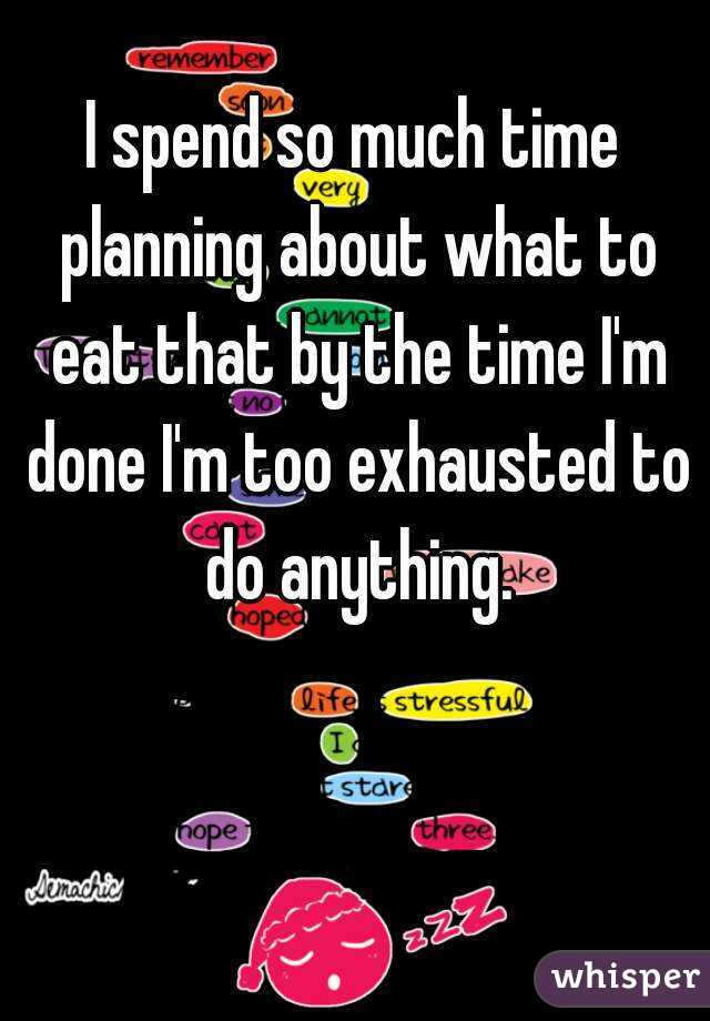 I spend so much time planning about what to eat that by the time I'm done I'm too exhausted to do anything.