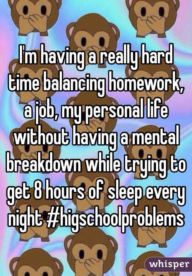 I'm having a really hard time balancing homework, a job, my personal life without having a mental breakdown while trying to get 8 hours of sleep every night #higschoolproblems