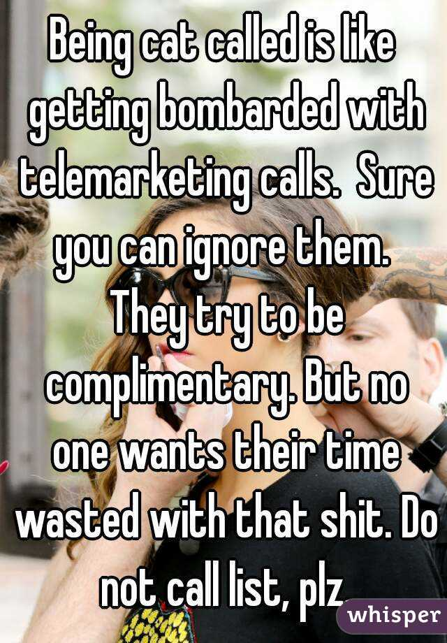 Being cat called is like getting bombarded with telemarketing calls.  Sure you can ignore them.  They try to be complimentary. But no one wants their time wasted with that shit. Do not call list, plz.