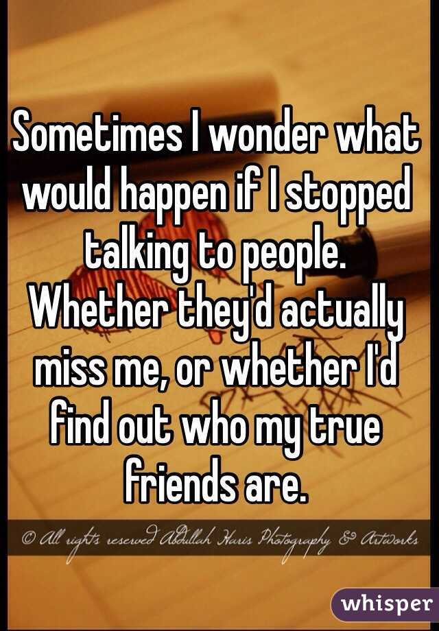 Sometimes I wonder what would happen if I stopped talking to people.  Whether they'd actually miss me, or whether I'd find out who my true friends are.