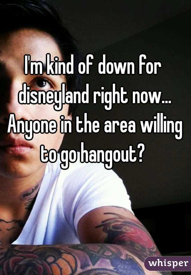 I'm kind of down for disneyland right now... Anyone in the area willing to go hangout?