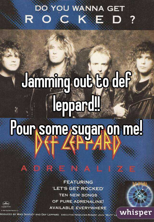 Jamming out to def leppard!!  Pour some sugar on me!