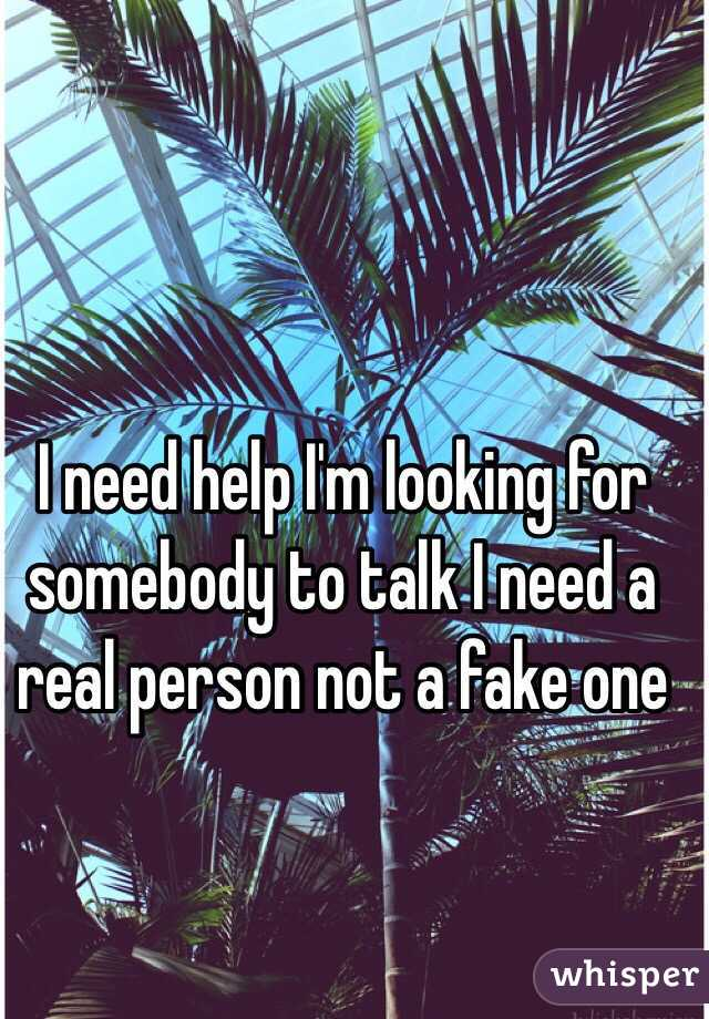 I need help I'm looking for somebody to talk I need a real person not a fake one