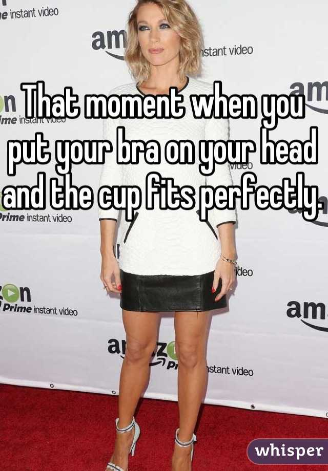 That moment when you put your bra on your head and the cup fits perfectly.