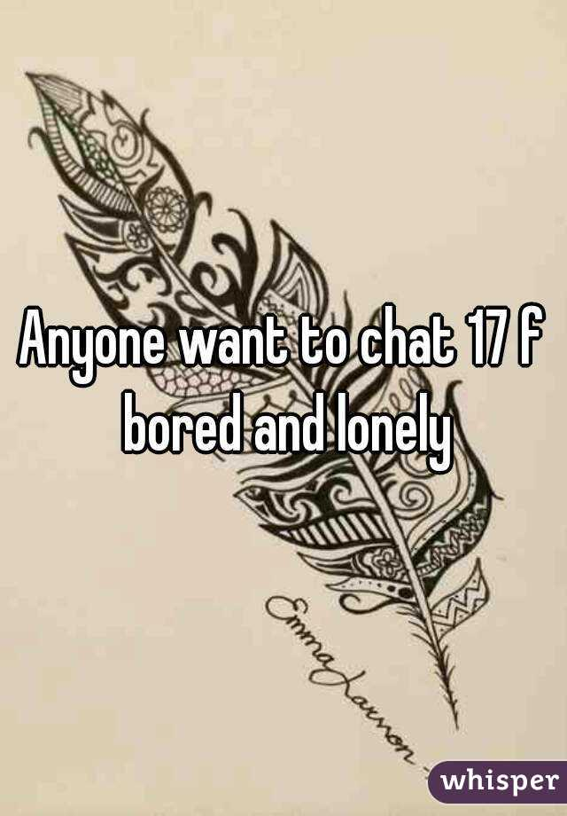 Anyone want to chat 17 f bored and lonely