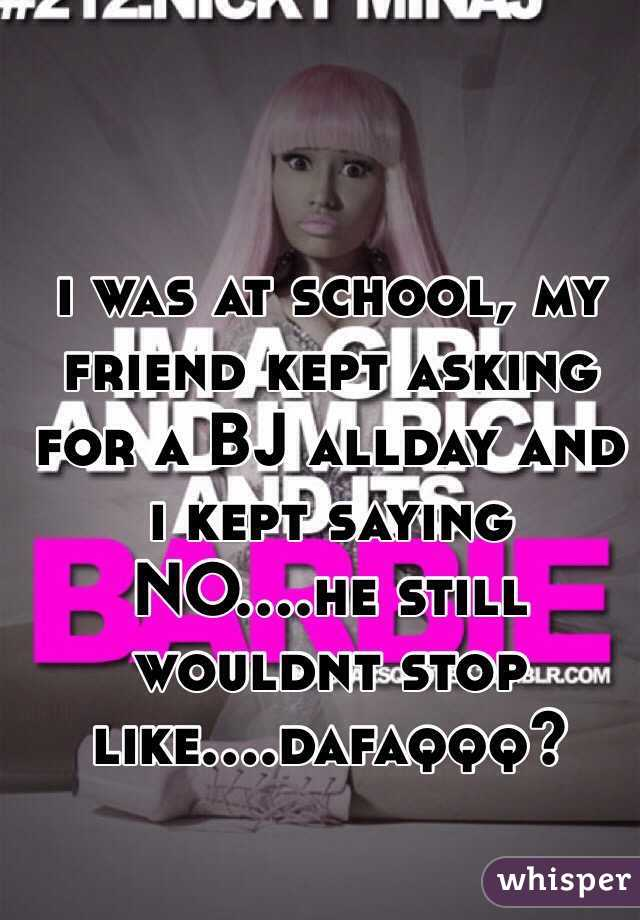 i was at school, my friend kept asking for a BJ allday and i kept saying NO....he still wouldnt stop like....dafaqqq?