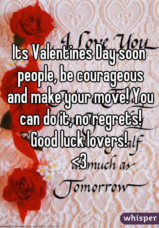 Its Valentines Day soon people, be courageous and make your move! You can do it, no regrets! Good luck lovers! <3