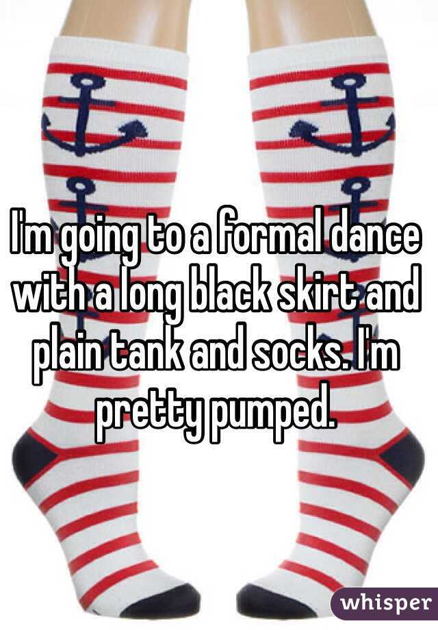 I'm going to a formal dance with a long black skirt and plain tank and socks. I'm pretty pumped.