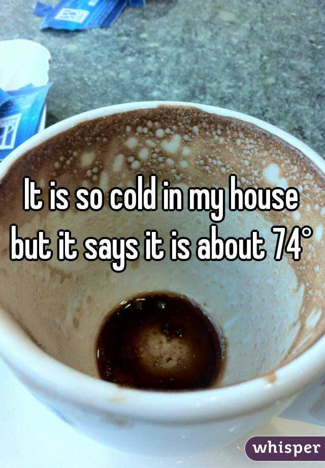 It is so cold in my house but it says it is about 74°