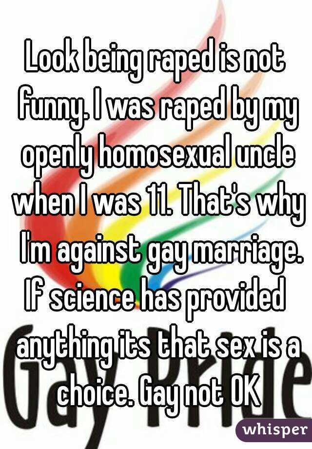 Look being raped is not funny. I was raped by my openly homosexual uncle when I was 11. That's why  I'm against gay marriage. If science has provided  anything its that sex is a choice. Gay not OK