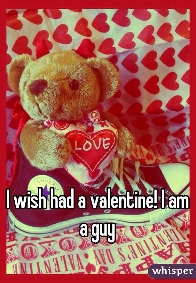 I wish had a valentine! I am a guy