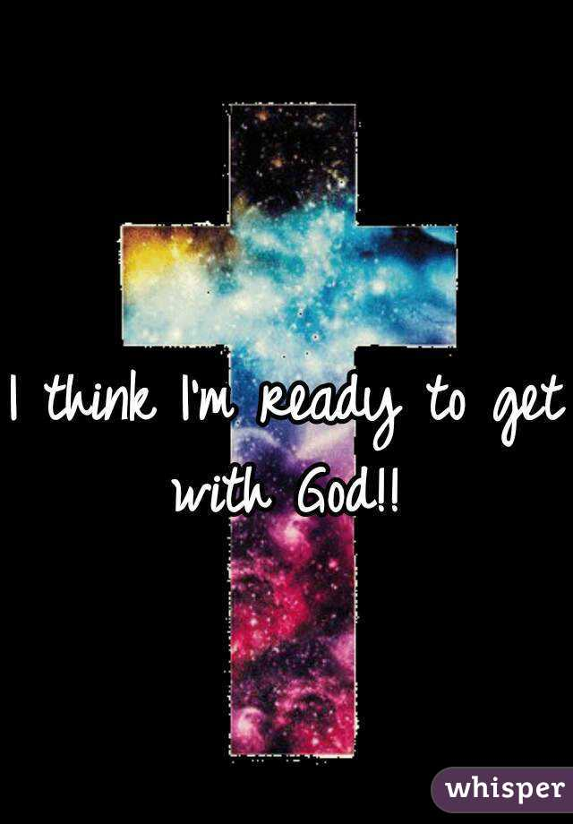 I think I'm ready to get with God!!
