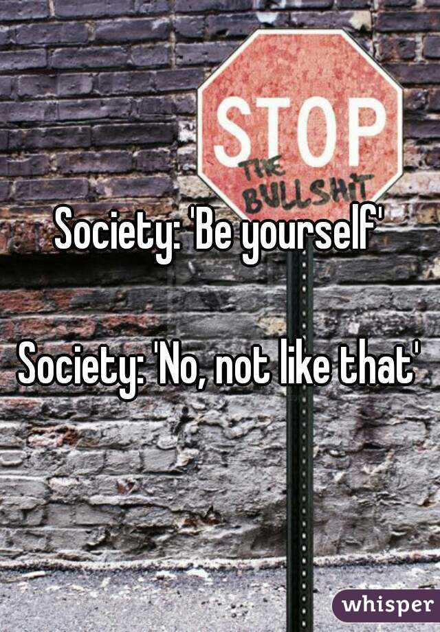 Society: 'Be yourself'  Society: 'No, not like that'