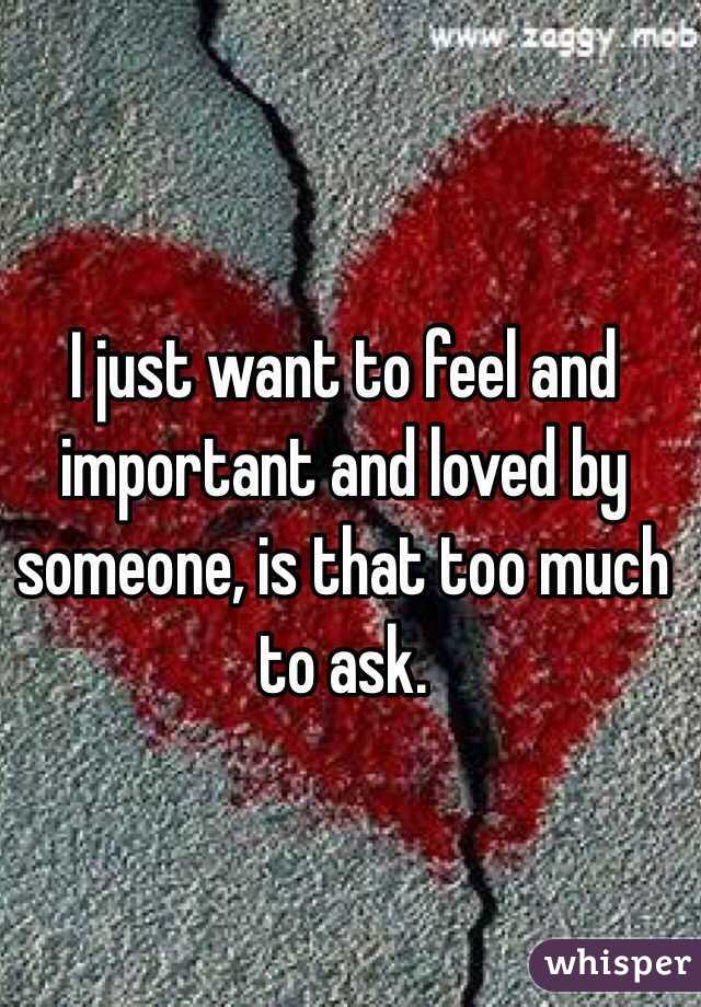 I just want to feel and important and loved by someone, is that too much to ask.