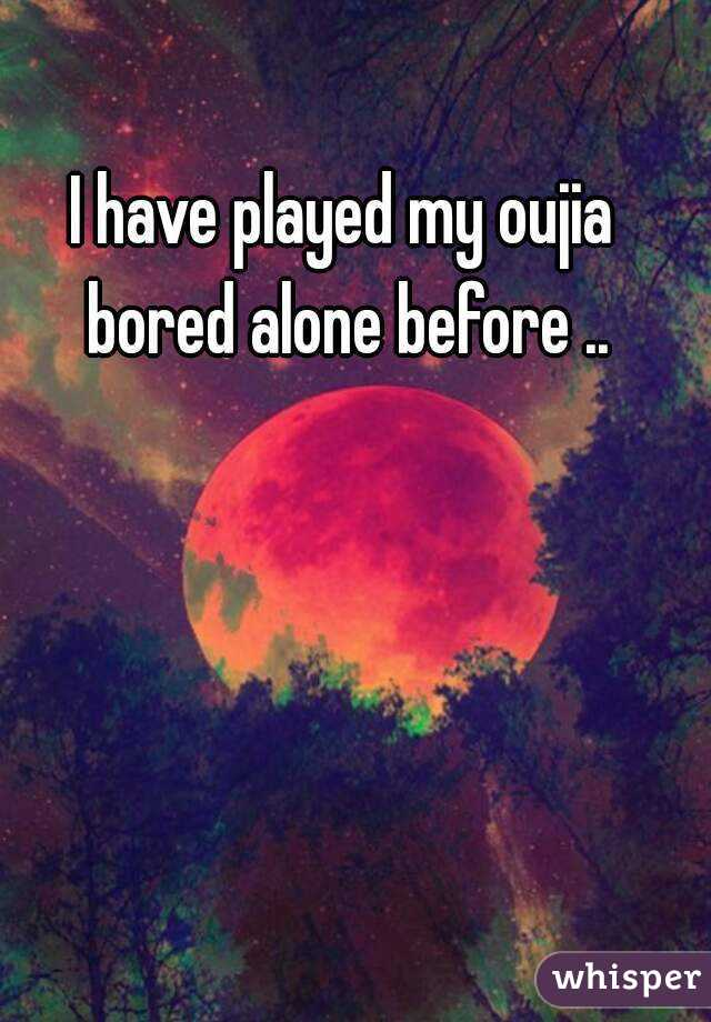 I have played my oujia bored alone before ..