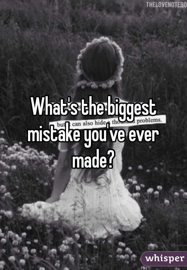 What's the biggest mistake you've ever made?