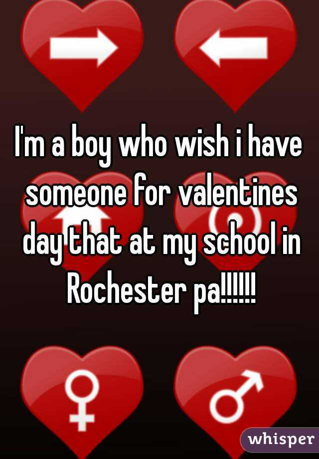 I'm a boy who wish i have someone for valentines day that at my school in Rochester pa!!!!!!