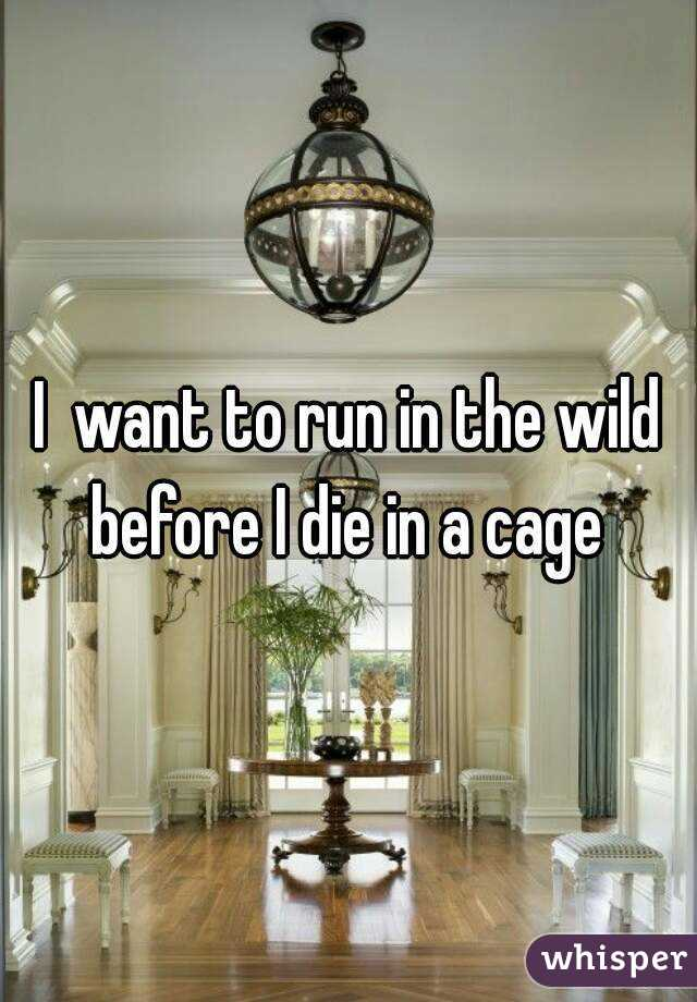 I  want to run in the wild before I die in a cage