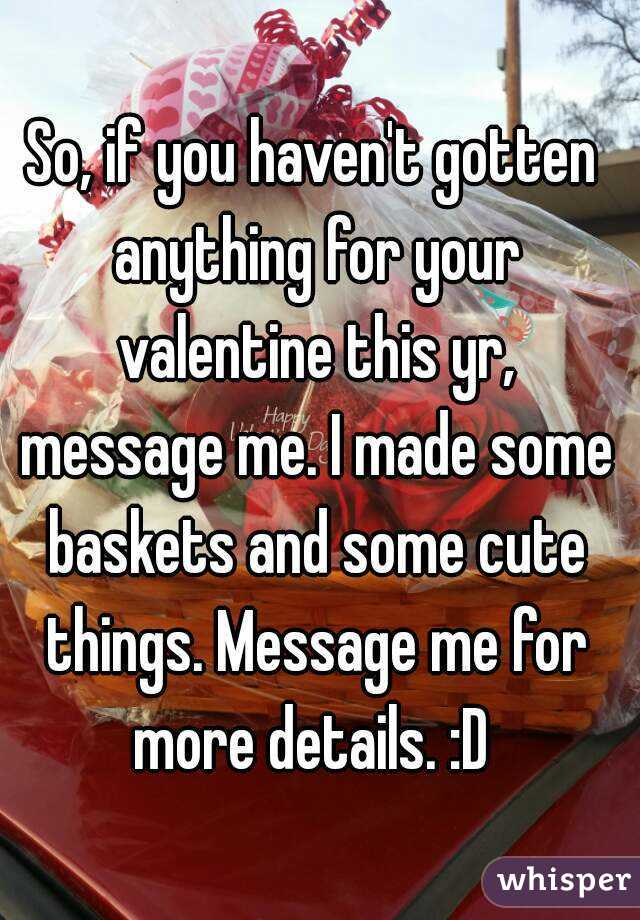 So, if you haven't gotten anything for your valentine this yr, message me. I made some baskets and some cute things. Message me for more details. :D