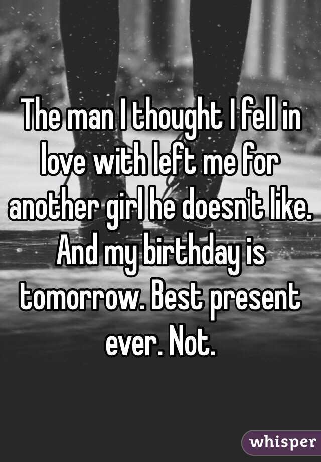 The man I thought I fell in love with left me for another girl he doesn't like. And my birthday is tomorrow. Best present ever. Not.