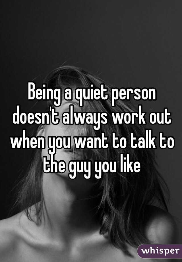 Being a quiet person doesn't always work out when you want to talk to the guy you like