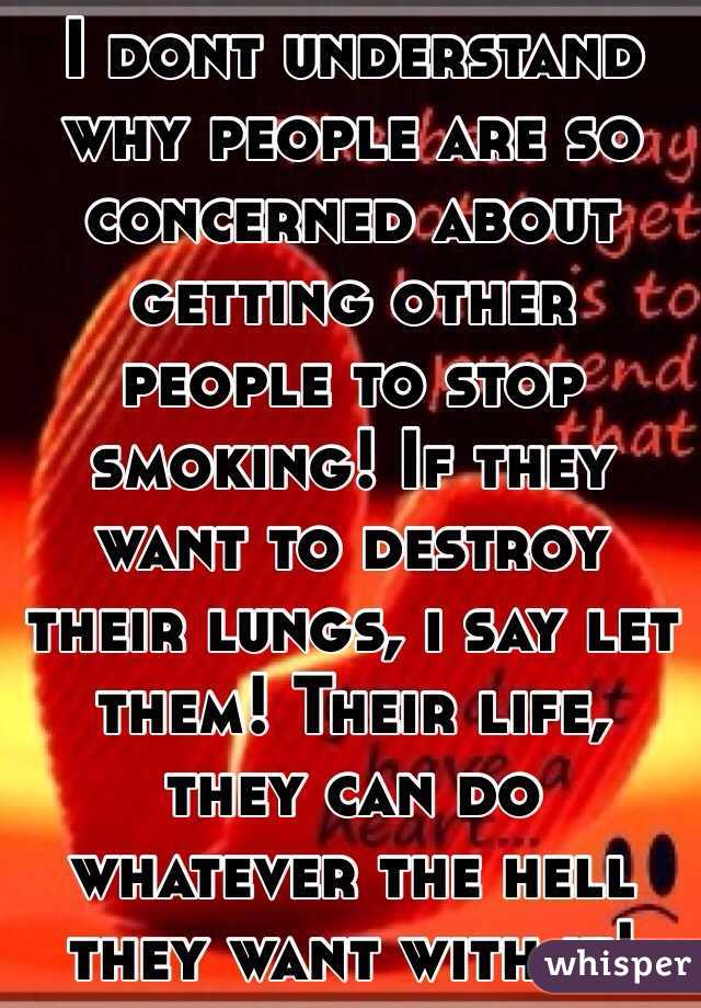 I dont understand why people are so concerned about getting other people to stop smoking! If they want to destroy their lungs, i say let them! Their life, they can do whatever the hell they want with it!