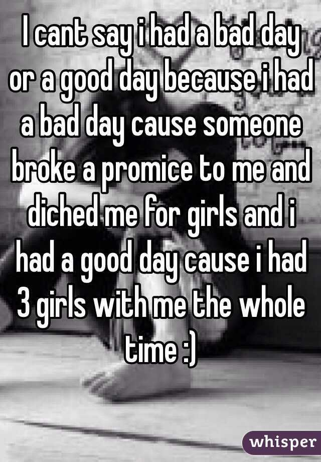 I cant say i had a bad day or a good day because i had a bad day cause someone broke a promice to me and diched me for girls and i had a good day cause i had 3 girls with me the whole time :)