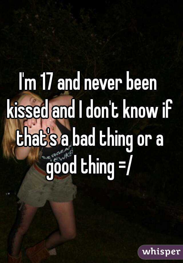 I'm 17 and never been kissed and I don't know if that's a bad thing or a good thing =/