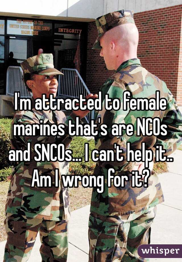 I'm attracted to female marines that's are NCOs and SNCOs... I can't help it.. Am I wrong for it?