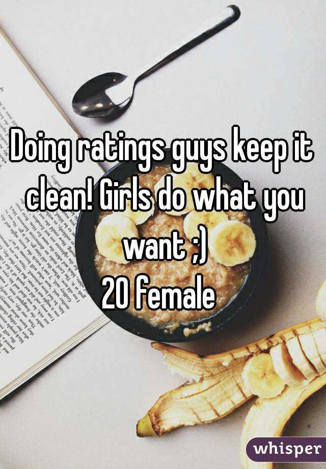 Doing ratings guys keep it clean! Girls do what you want ;) 20 female