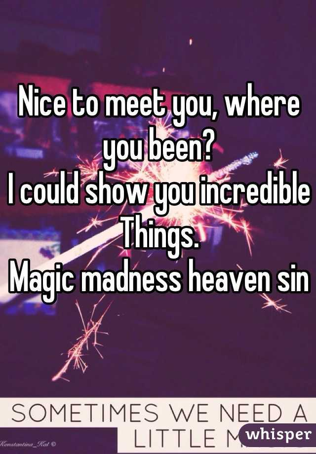 Nice to meet you, where you been?   I could show you incredible  Things.  Magic madness heaven sin