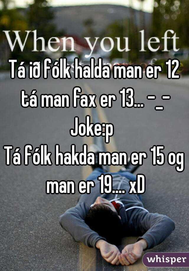 Tá ið fólk halda man er 12 tá man fax er 13... -_- Joke:p  Tá fólk hakda man er 15 og man er 19.... xD