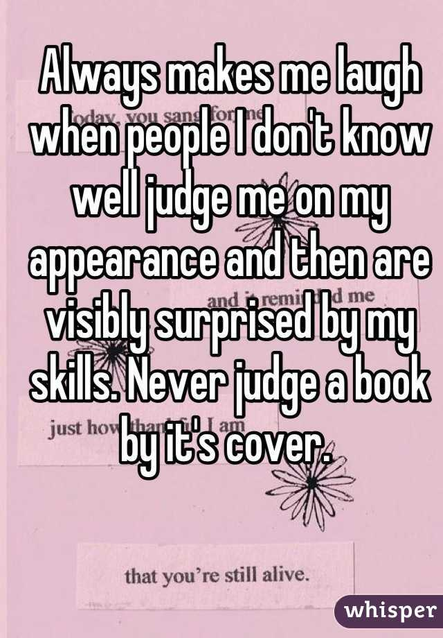 Always makes me laugh when people I don't know well judge me on my appearance and then are visibly surprised by my skills. Never judge a book by it's cover.