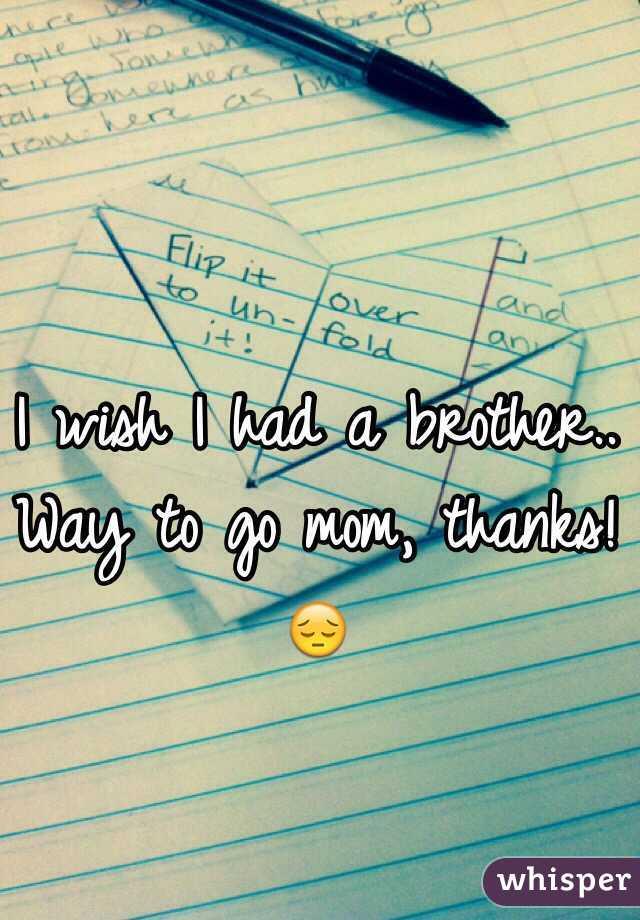 I wish I had a brother.. Way to go mom, thanks! 😔